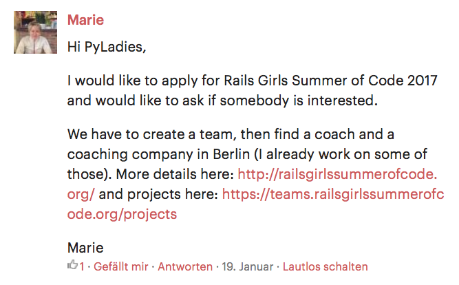 Hi PyLadies, I would like to apply for Rails Girls Summer of Code 2017 and would like to ask if somebody is interested. We have to create a team, then find a coach and a coaching company in Berlin (I already work on some of those). More details here: http://railsgirlssummerofcode.org/ and projects here: https://teams.railsgirlssummerofcode.org/projects Marie